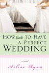 How (Not) to Have a Perfect Wedding: Before She Can Live Happily Ever After... She Has to Survive the Big Day - Arliss Ryan