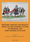 Rhetoric, Royalty and Reality: Essays on the Literary Culture of Medieval and Modern Scotland - Alasdair A. Macdonald