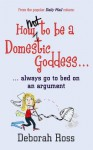 How Not to be a Domestic Goddess: ...always go to bed on an argument - Deborah Ross, Mary Leunig