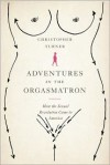 Adventures in the Orgasmatron: How the Sexual Revolution Came to America - Christopher Turner