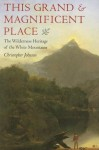 This Grand and Magnificent Place: The Wilderness Heritage of the White Mountains (Revisiting New England) - Christopher Johnson