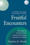 Fruitful Encounters: The Origin of the Solar System and of the Moon from Chamberlain to Apollo - Stephen G. Brush