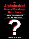 The Alphabetical General Knowledge Quiz Book: Over 1,100 Questions to Test Your Knowledge! - Ted Smith