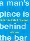 A Man's Place Is Behind the Bar: Killer Cocktail Recipes - Tucker Shaw, Leigh Beisch