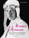 Women Aviators: From Amelia Earhart to Sally Ride, Making History in Air and Space - Bernard Marck, Robert Sweeney
