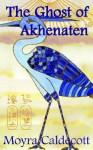 The Ghost of Akhenaten - Moyra Caldecott