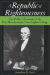 A Republic of Righteousness: The Public Christianity of the Post-Revolutionary New England Clergy - Jonathan D. Sassi
