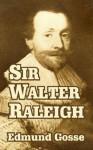 Sir Walter Raleigh - Edmund Gosse