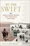 To the Swift: Classic Triple Crown Horses and Their Race for Glory - Joe Drape, Joe Drape