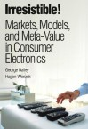 Irresistible! Markets, Models, and Meta-Value in Consumer Electronics - George Bailey, Hagen Wenzek