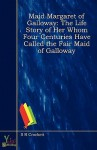Maid Margaret of Galloway - The Life Story of Her Whom Four Centuries Have Called the Fair Maid of Galloway - S.R. Crockett