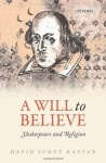A Will to Believe: Shakespeare and Religion - David Scott Kastan