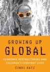 Growing Up Global: Economic Restructuring and Children's Everyday Lives - Cindi Katz