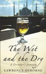 The Wet and the Dry: A Drinker's Journey. by Lawrence Osborne - Lawrence Osborne