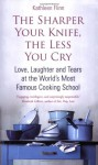 The Sharper Your Knife, The Less You Cry: Love, Laughter And Tears At The World's Most Famous Cooking School - Kathleen Flinn
