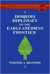 Iroquois Diplomacy on the Early American Frontier (The Penguin Library of American Indian History) - Timothy J. Shannon