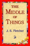 The Middle of Things - J.S. Fletcher