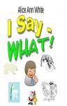 I Say - What! - Alice Ann White, D. Lee Brown, Karen Creamer