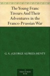 The Young Franc Tireurs And Their Adventures in the Franco-Prussian War - G.A. Henty, F. T. Young