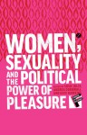 Women, Sexuality and the Political Power of Pleasure: Sex, Gender and Empowerment - Andrea Cornwall, Susie Jolly, Kate Hawkins