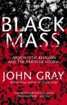 Black Mass Apocalyptic Religion And The Death Of Utopia - John Nicholas Gray