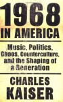 1968 in America: Music, Politics, Chaos, Counterculture & the Shaping of a Generation - Charles Kaiser