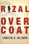 Rizal without the Overcoat (Commemorating Jose Rizal's 150th Birth Anniversary) - Ambeth R. Ocampo