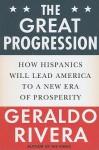 The Great Progression: How Hispanics Will Lead America to a New Era of Prosperity - Geraldo Rivera