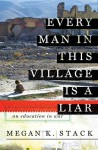 Every Man in This Village is a Liar: An Education in War - Megan K. Stack, Dana Green
