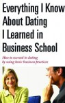 Everything I Know About Dating I Learned in Business School: How to Succeed in Dating by Using Basic Business Practices - A.K. Crump