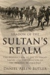Shadow of the Sultan's Realm: The Destruction of the Ottoman Empire and the Creation of the Modern Middle East - Daniel Allen Butler
