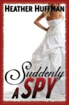 Suddenly a Spy - Heather Huffman, Emily Stoltz