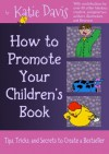 How to Promote Your Children's Book: Tips, Tricks, and Secrets to Create a Bestseller - Katie Davis