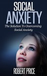 Social Anxiety: The Solution To Overcoming Social Anxiety (Simple Steps To Living Your Life Stress Free, SAD, Social Anxiety Disorder, Self Confidence, How to Build Self Esteem) - Robert Price