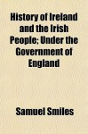 History of Ireland and the Irish People; Under the Government of England - Samuel Smiles