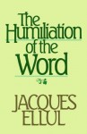 The Humiliation of the Word - Jacques Ellul, Joyce Main Hanks