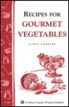 Recipes for Gourmet Vegetables: Storey's Country Wisdom Bulletin A-106 - Glenn Andrews