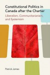 Constitutional Politics in Canada After the Charter: Liberalism, Communitarianism, and Systemism - Patrick James