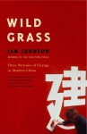 Wild Grass: Three Stories of Change in Modern China - Ian Johnson