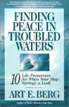 Finding Peace in Troubled Waters: 10 Life Preservers for When Your Ship Springs a Leak - Art E. Berg