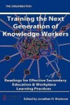 Training the Next Generation of Knowledge Workers: Readings for Effective Secondary Education & Workplace Learning Practices - Jonathan H. Westover