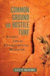 Common Ground on Hostile Turf: Stories from an Environmental Mediator - Lucy Moore