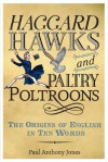 Haggard Hawks and Paltry Poltroons: The Origins of English in Ten Words - Paul Anthony Jones