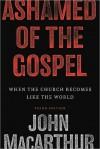 Ashamed of the Gospel: When the Church Becomes Like the World - John F. MacArthur Jr.
