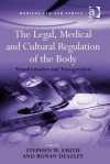 The Legal, Medical and Cultural Regulation of the Body: Transformation and Transgression - Stephen W Smith, Ronan Deazley