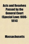 Acts and Resolves Passed by the General Court (Special Laws 1806-1814) - Massachusetts