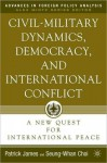 Civil-Military Dynamics, Democracy, and International Conflict: A New Quest for International Peace (Advances in Foreign Policy Analysis Series) - Patrick James
