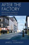 After the Factory: Reinventing America's Industrial Small Cities - James Connolly