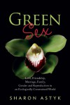 Green Sex: Love, Friendship, Marriage, Family, Gender and Reproduction in an Ecologically Constrained World - Sharon Astyk