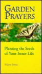 Garden Prayers: Planting the Seeds of Your Inner Life - Wayne Simsic, Carl Koch, Elaine Kohner